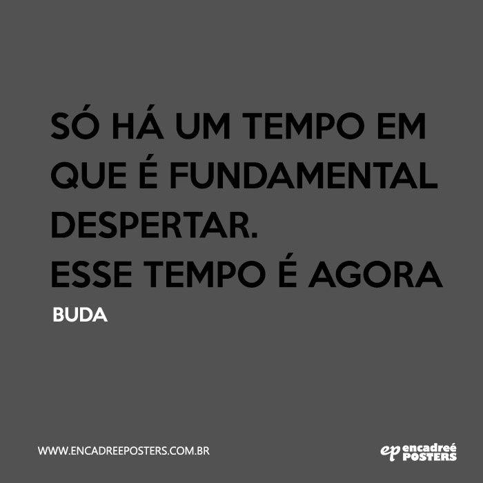 """""""Só há um tempo em que é fundamental despertar. Esse tempo é agora"""" Buda  - www.encadreeposters.com.br"""