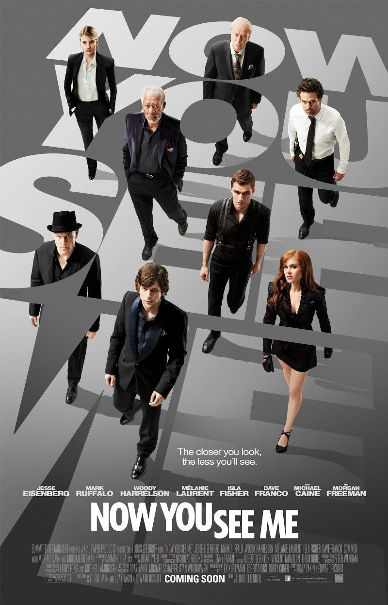 Now You See Me -- 2013 -- Four talented magicians mesmerize an international audience with a series of bold and original heists, all the while pursuing a hidden agenda that has the FBI and Interpol scrambling to anticipate their next move in Now You See Me, a visually spectacular blend of astonishing illusions and exhilarating action from director Louis Leterrier (Clash of the Titans).♥♥♥