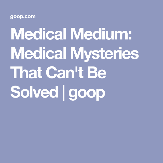 Medical Medium Medical Mysteries That Can T Be Solved Goop Medical Medium Medical Solving