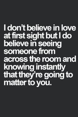 I Don T Believe In Love At First Sight But I Do Believe In Seeing Someone From Across The Room An Best Love Quotes I Dont Believe In Love Inspirational Quotes