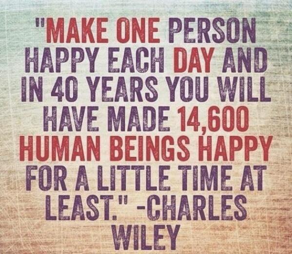 Faz uma pessoa feliz por dia. Daqui a 40 anos terás feito 14.600 seres humanos felizes. Pelo menos durante um pequeno período de tempo.