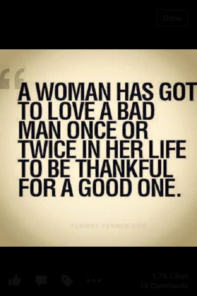 A woman has got to love a bad man once in her life to appreciate a good one.