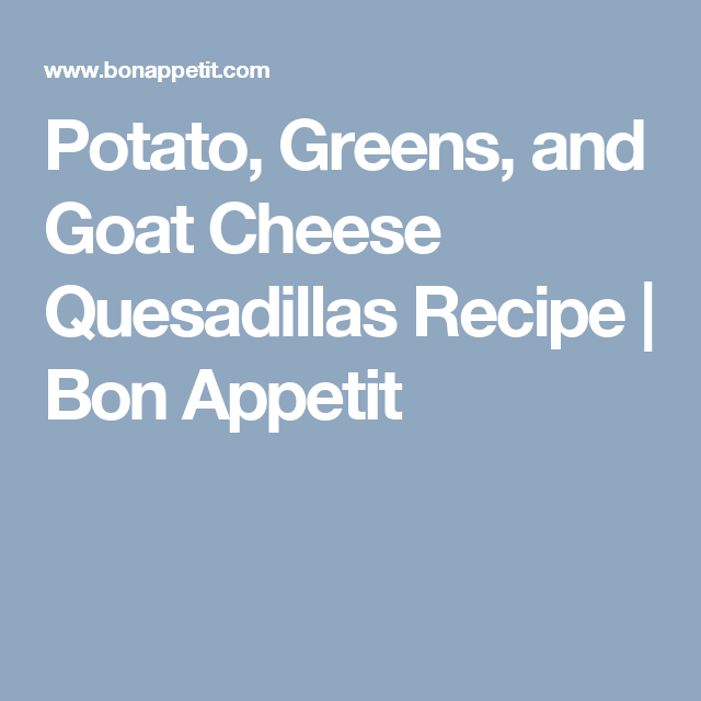 Potato, Greens, And Goat Cheese Quesadillas