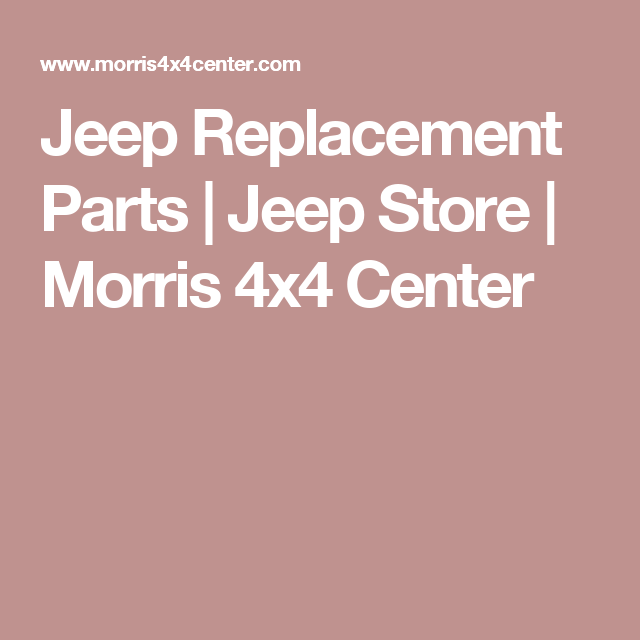 Jeep Replacement Parts Jeep Store Morris 4x4 Center Jeep