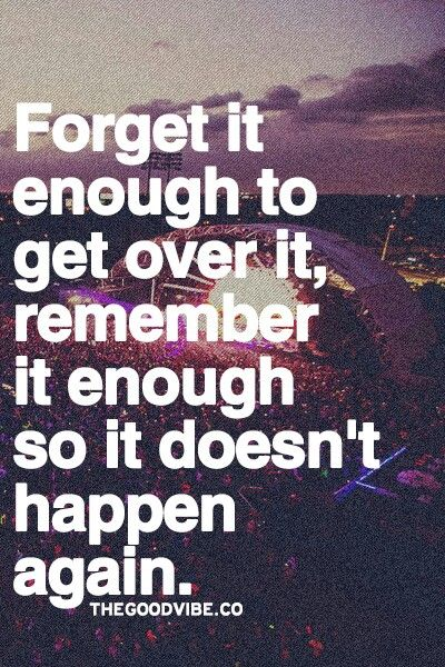 forget it enough to get over it. remember it enough so it doesnt happen again.