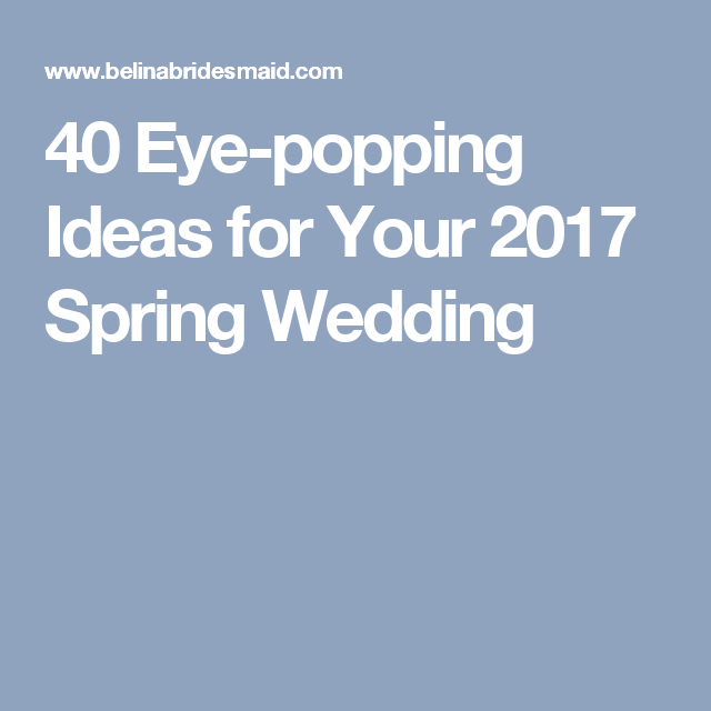 40 Eye-popping Ideas for Your 2017 Spring Wedding