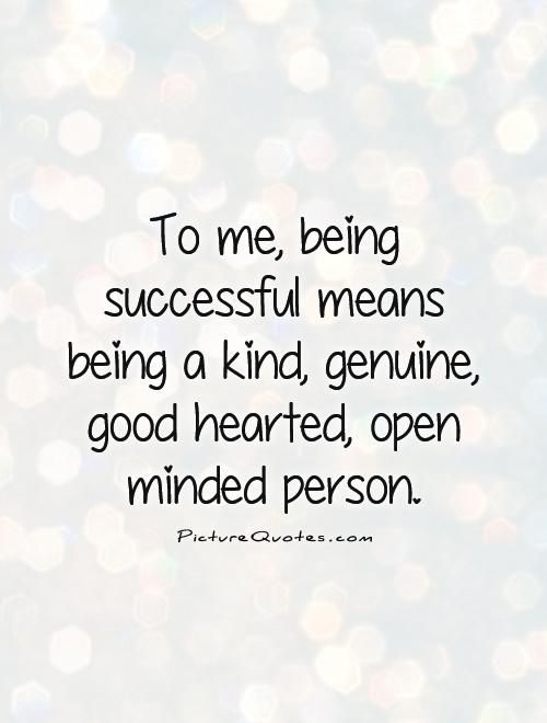 To Me Being Successful Means Being A Kind Genuine Good Hearted Open Minded Person Quote 1 Jpg 500 660 Kind Heart Quotes Open Minded Quotes People Quotes Truths