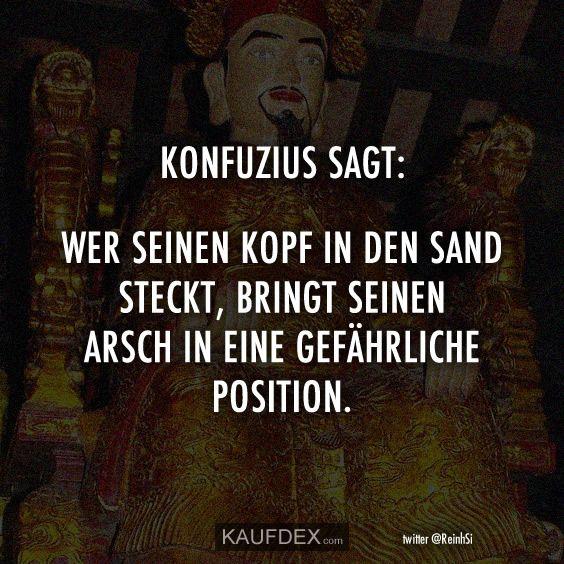 Konfuzius sagt: Wer seinen Kopf in den Sand steckt, bringt