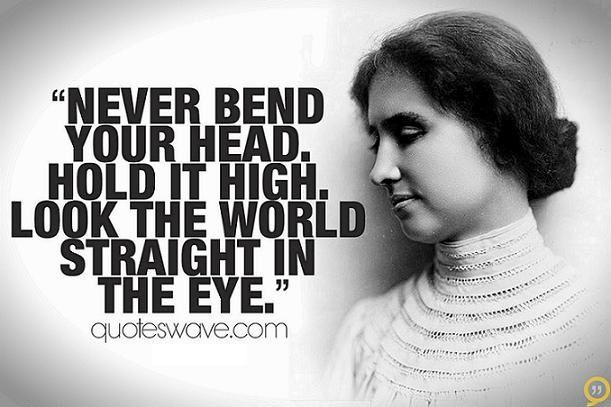 Never bend your head. Always hold it high. Look... - Helen ...