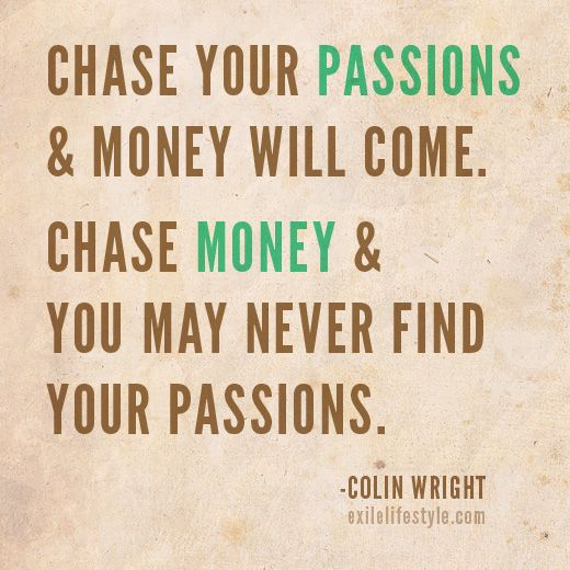Chase Your Passions Money Will Come Chase Money You May Never