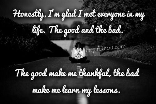 Honestly, I'm glad I met everyone in my life. The good and the bad. The good make me thankful, the bad make me learn my lessons.