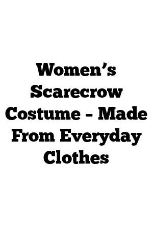 Women's Scarecrow Costume – Made From Everyday Clothes #scarecrowcostumediy Women's Scarecrow Costume – Made From Everyday Clothes #scarecrowcostumediy