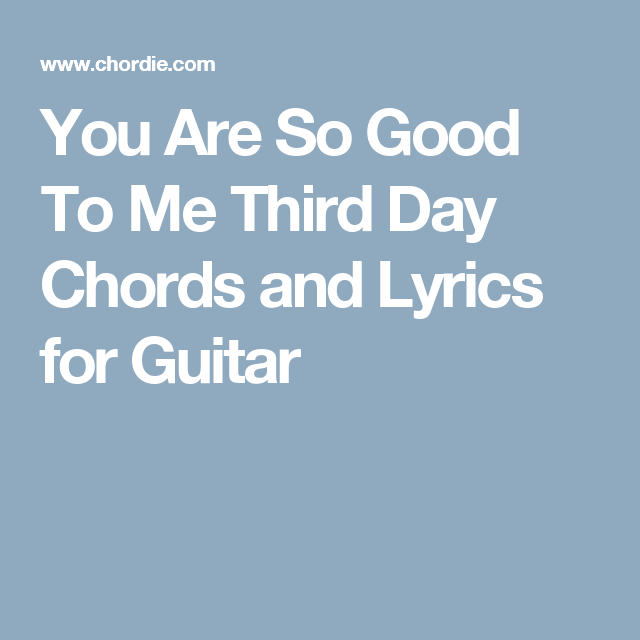 You Are So Good To Me Third Day Chords And Lyrics For Guitar