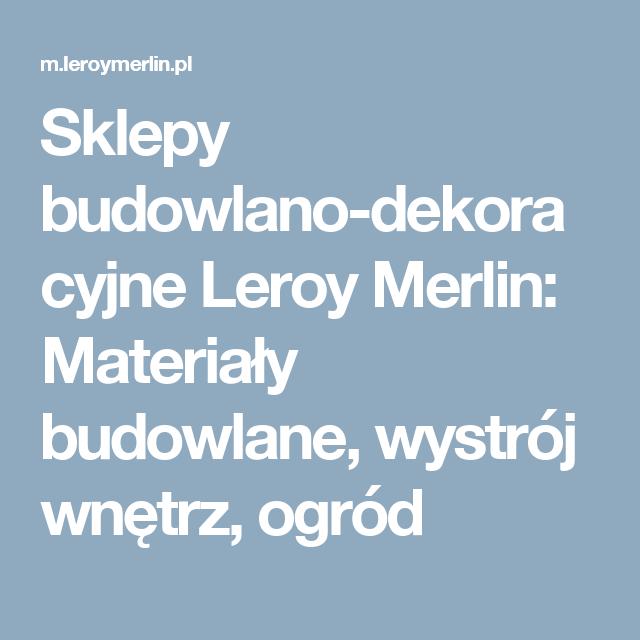 Sklepy Budowlano Dekoracyjne Leroy Merlin Materialy Budowlane Wystroj Wnetrz Ogrod Merlin Deco