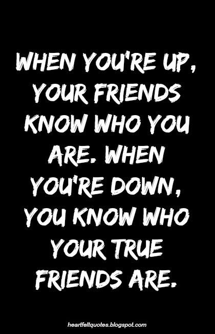 Heartfelt Quotes: When you're up, your friends know who you are. When you're down, you know who your true friends are.