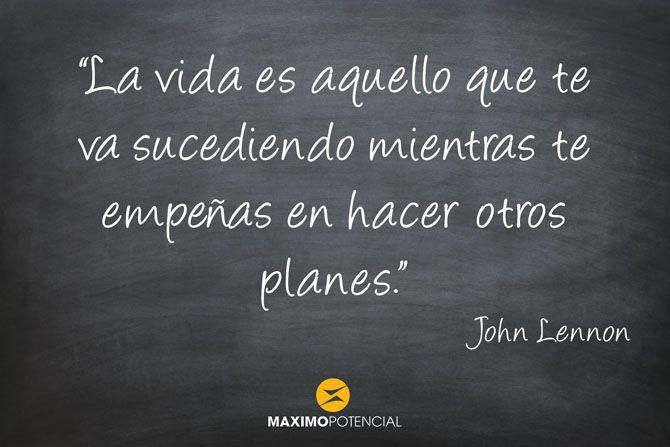 """""""La vida es aquello que te va sucediendo mientras te empeñas en hacer otros planes"""" - John Lenon"""