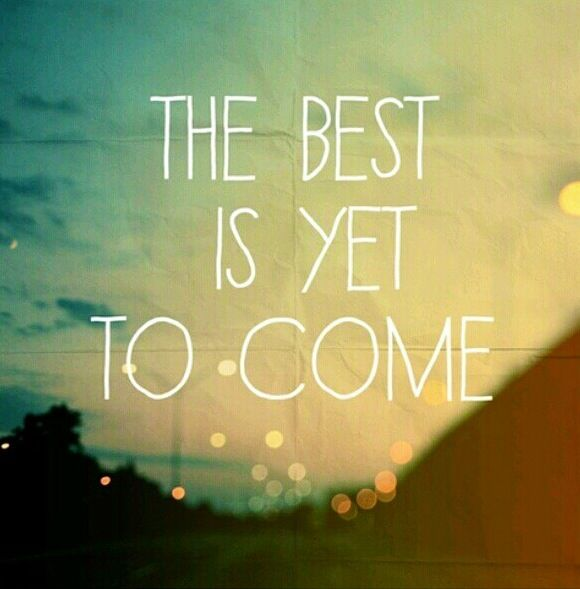 The best is yet to come...