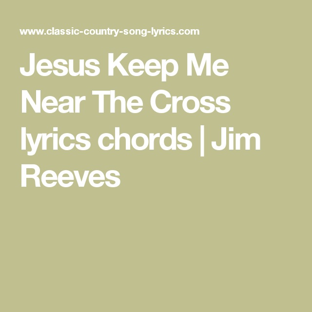 Jesus Keep Me Near The Cross Lyrics Chords Country Song Lyrics