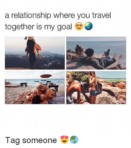 Goals Relationships And Goal A Relationship Where You Travel Together Is My Goal Tag Someone Relationship Goals Pictures Traveling By Yourself Relationship