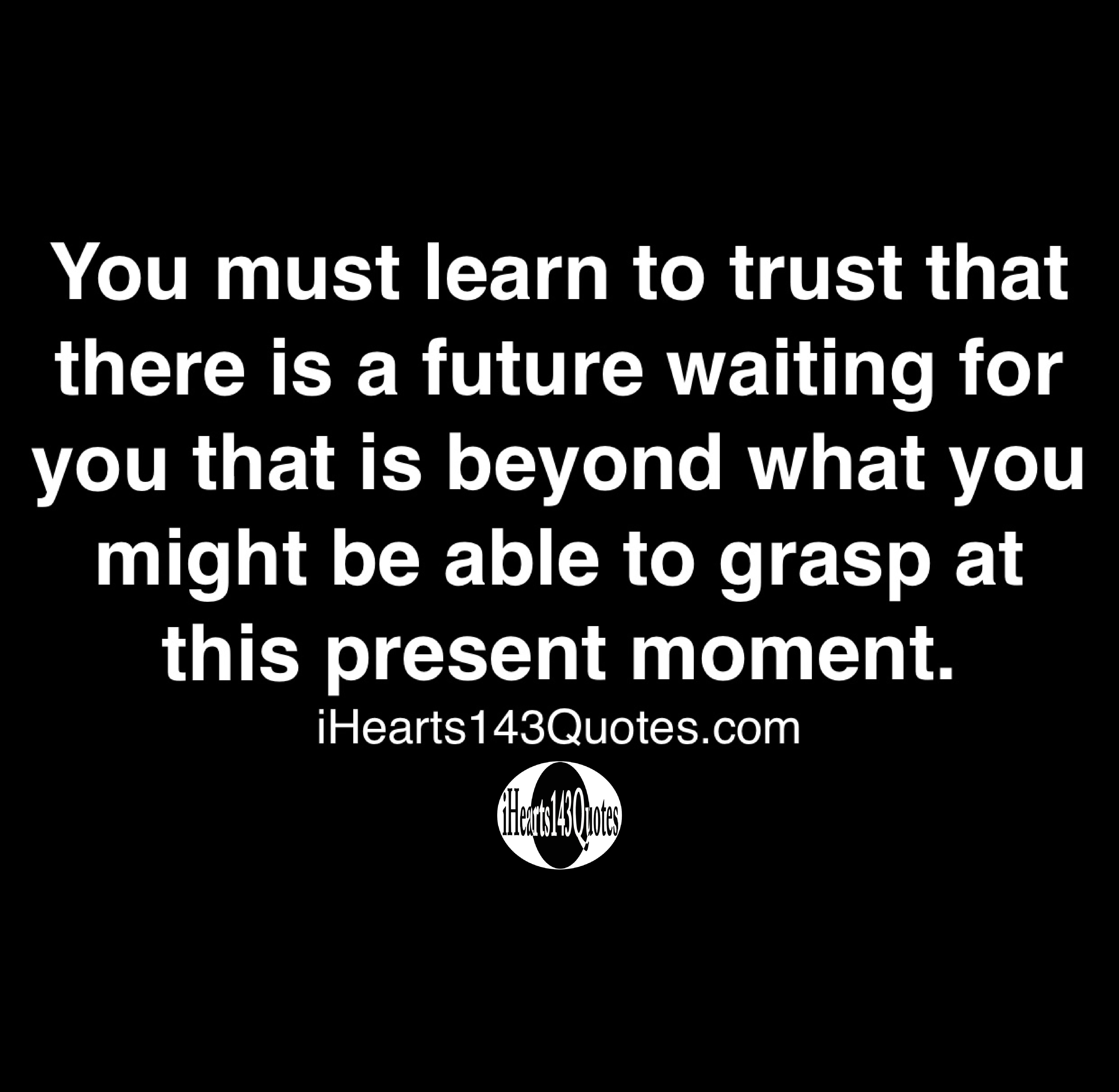 You must learn to trust that there is a future waiting for you that is beyond what you might be able to grasp at this present moment - Quotes