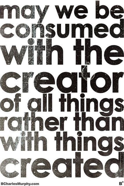 Be consumed with the Creator
