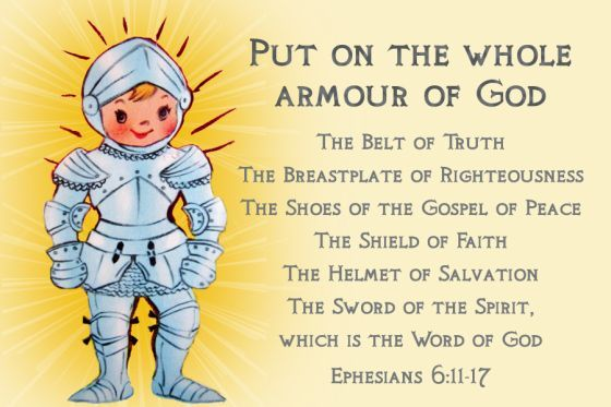 EPHESIANS 6:11-17  11 Put on the full armor of God, so that you can take your stand against the devil's schemes. 12 For our struggle is not against flesh and blood, but against the rulers, against the authorities, against the powers of this dark world and against the spiritual forces of evil in the heavenly realms. 13 Therefore put on the full armor of God, so that when the day of evil comes, you may be able to stand your ground, and after you have done everything, to stand. 14 Stand firm…
