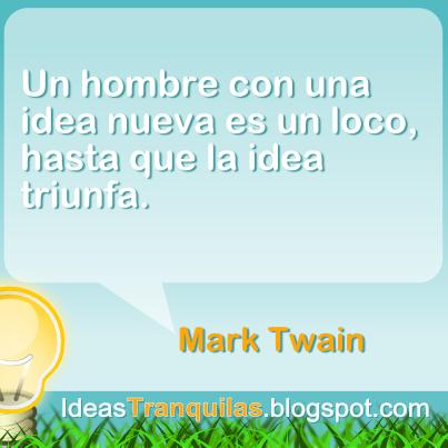 Un hombre con una idea nueva es un loco, hasta que la idea triunfa. Mark Twain