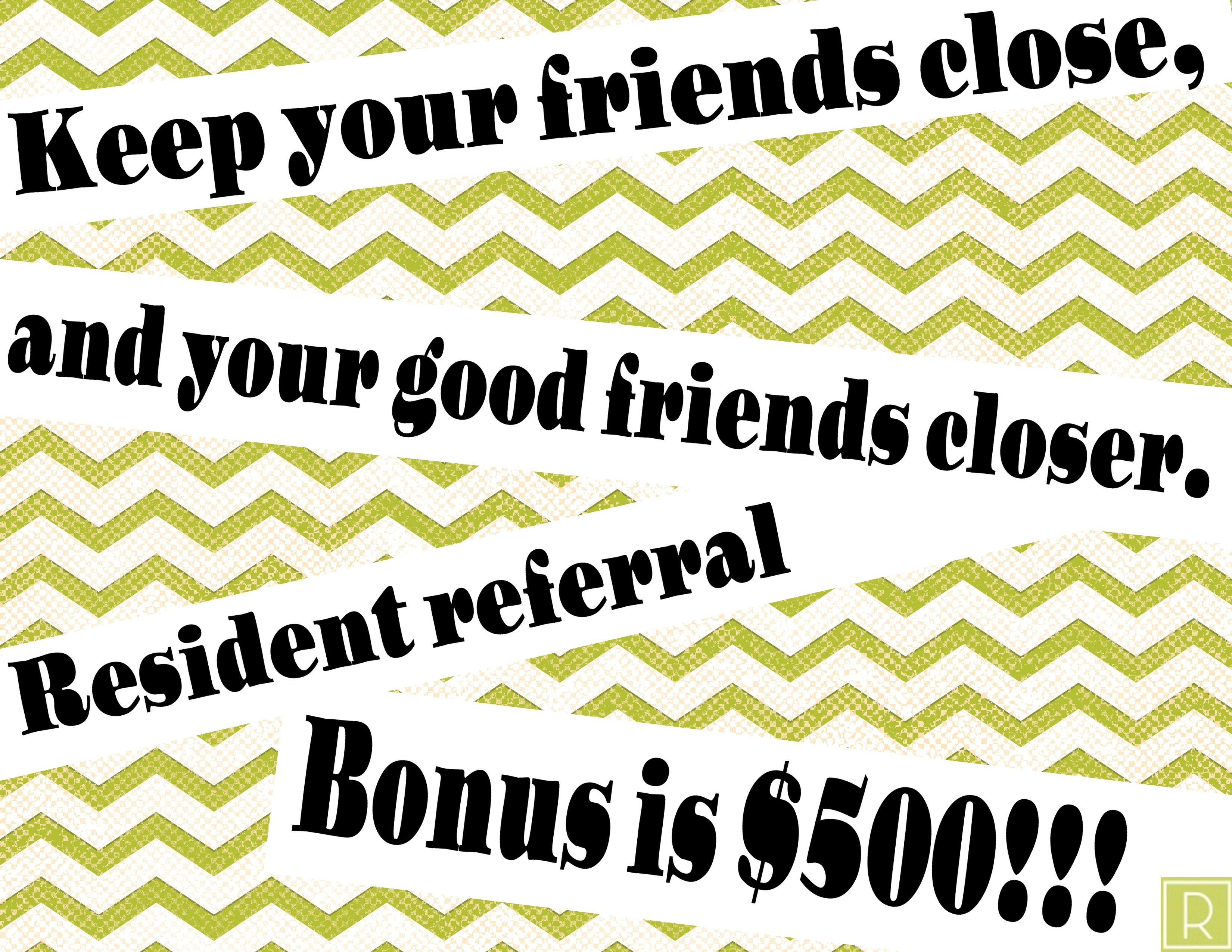 RESIDENT REFERRAL BONUS 500!!! Refer away! Referrals