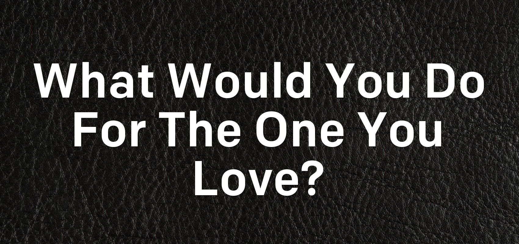 what would you do for the one you love