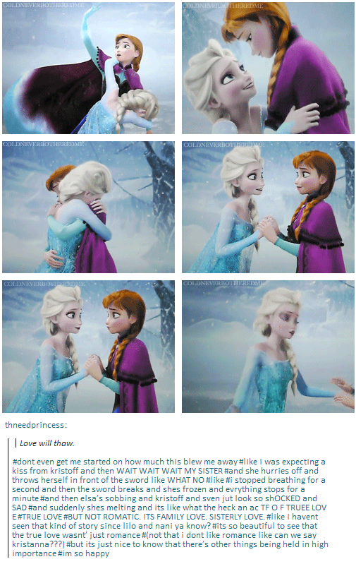 Don't even get me started on how much this blew me away. Like I was expecting a kiss from Kristoff and then WAIT WAIT WAIT MY SISTER, and she hurries off and throws herself in front of the sword like WHAT NO.And then the sword breaks and shes frozen and everything stops for a minute, and then Elsa's sobbing and Kristoff and Sven jut look so SAD, and suddenly she's melting and its like what the heck an ac TF O F TRUEE LOV E TRUE LOVE BUT NOT ROMANTIC. ITS FAMILY LOVE. SISTERLY LOVE.