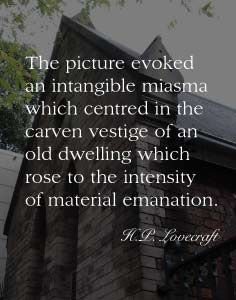 The picture evoked an intangible miasma which centred in the carven vestige of an old dwelling which rose to the intensity of material emanation - H.P. Lovecraft