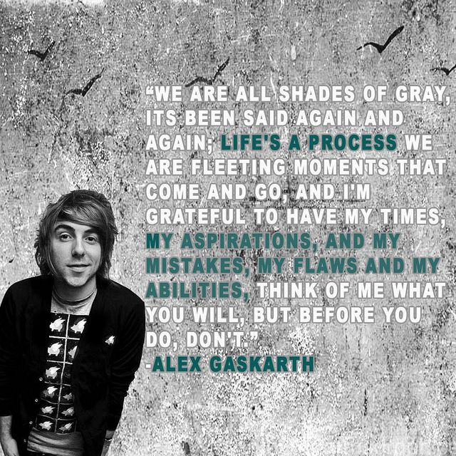 """We are all shades of gray...."" - Alex Gaskarth Sometimes I think I'm good at writing stuff and then he comes along and blows me out of the water."