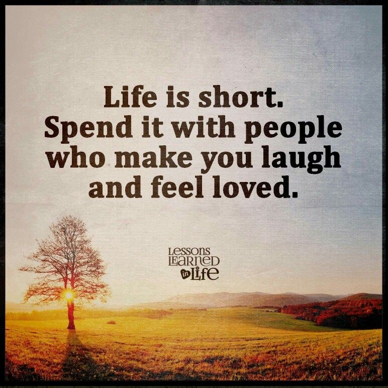 Life is short. Spend it with people who make you laugh and ...