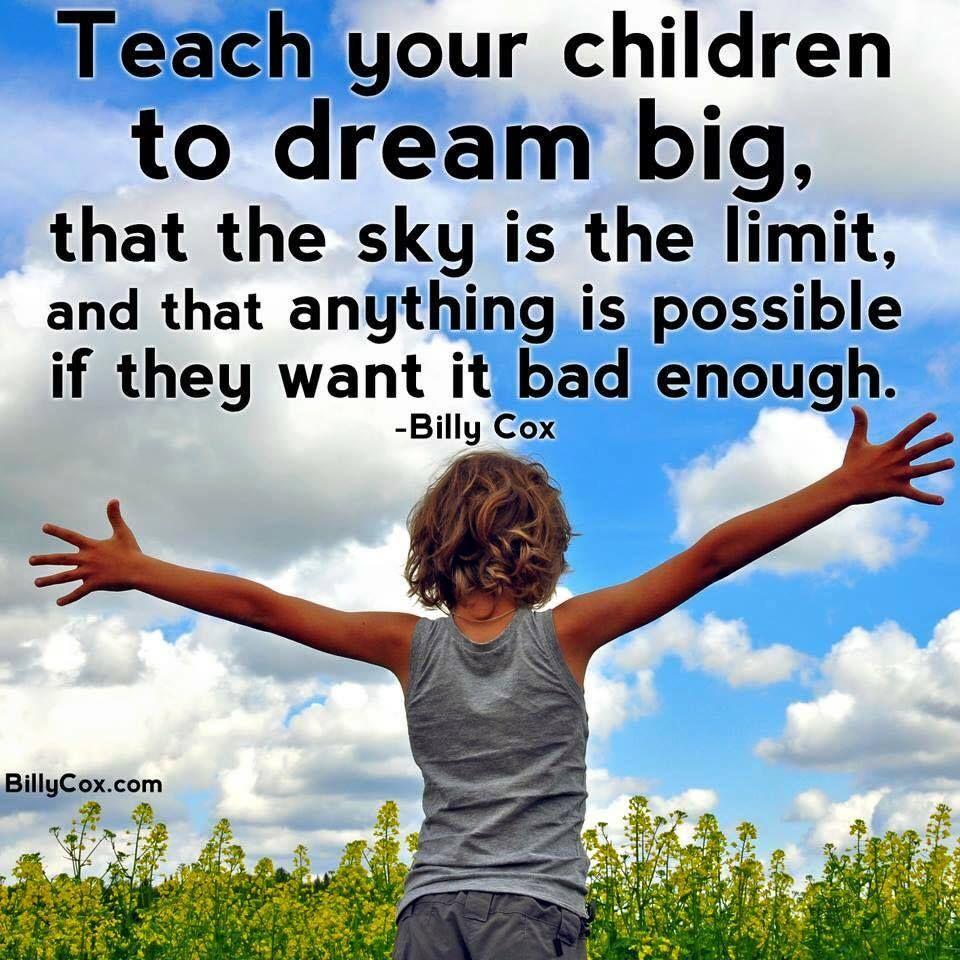 Teach your children to dream big, that the sky is the limit, and ...