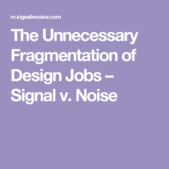 The Unnecessary Fragmentation Of Design Jobs  Signal V Noise