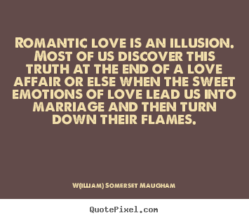 Romantic Love Is An Illusion Most Of Us Discover W Illiam Somerset Maugham Best Love Quotes Romantic Love Best Love Quotes Illusion Quotes
