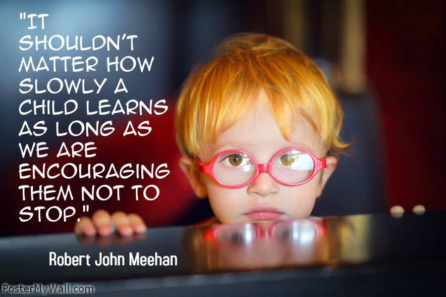 """""""It shouldn't matter how slowly a child learns as long as we are encouraging them not to stop.""""- Robert John Meehan"""