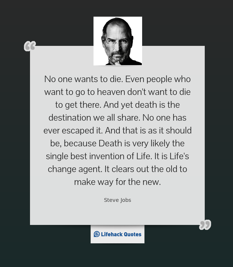 """""""No one wants to die. Even people who want to go to heaven don't want to die to get there. And yet death is the destination we all share. No one has ever escaped it. And that is as it should be, because Death is very likely the single best invention of Life. It is Life's change agent. It clears out the old to make way for the new."""" -- Steve Jobs"""