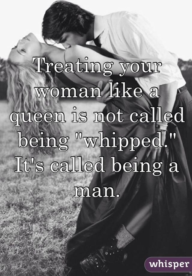 Treating Your Woman Like A Queen Is Not Called Being Whipped Its