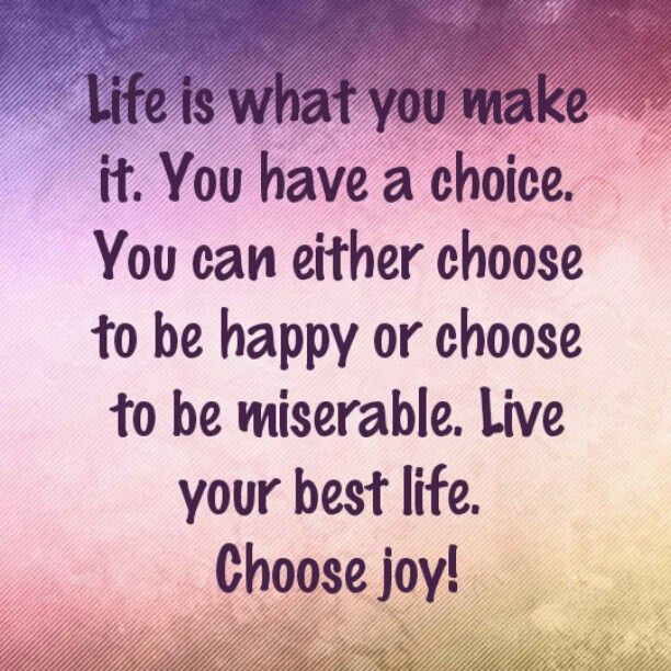 Life is what you make it. You have a choice. You can either choose to be happy or choose to be miserable. Live your best life. Choose joy!