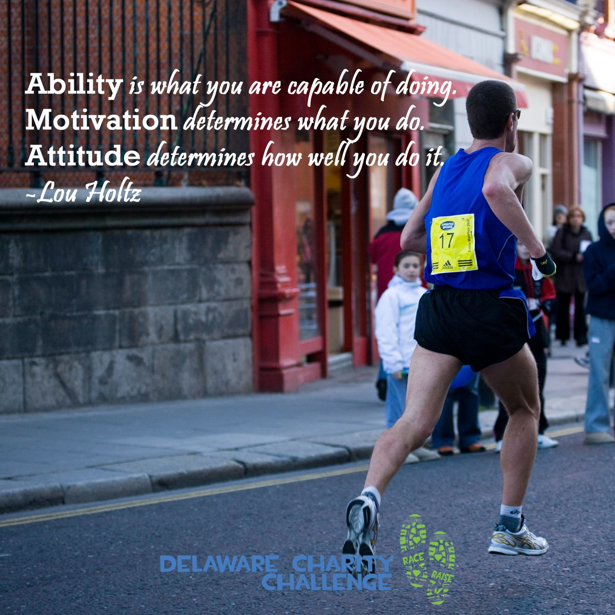 Ability is what you are capable of doing. Motivation determines what you do. Attitude determines how well you do it - Delaware Charity Challenge motivational running quote