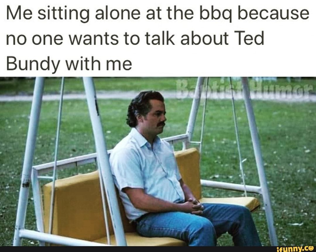 Me Sitting Alone At The Bbq Because No One Wants To Talk About Ted