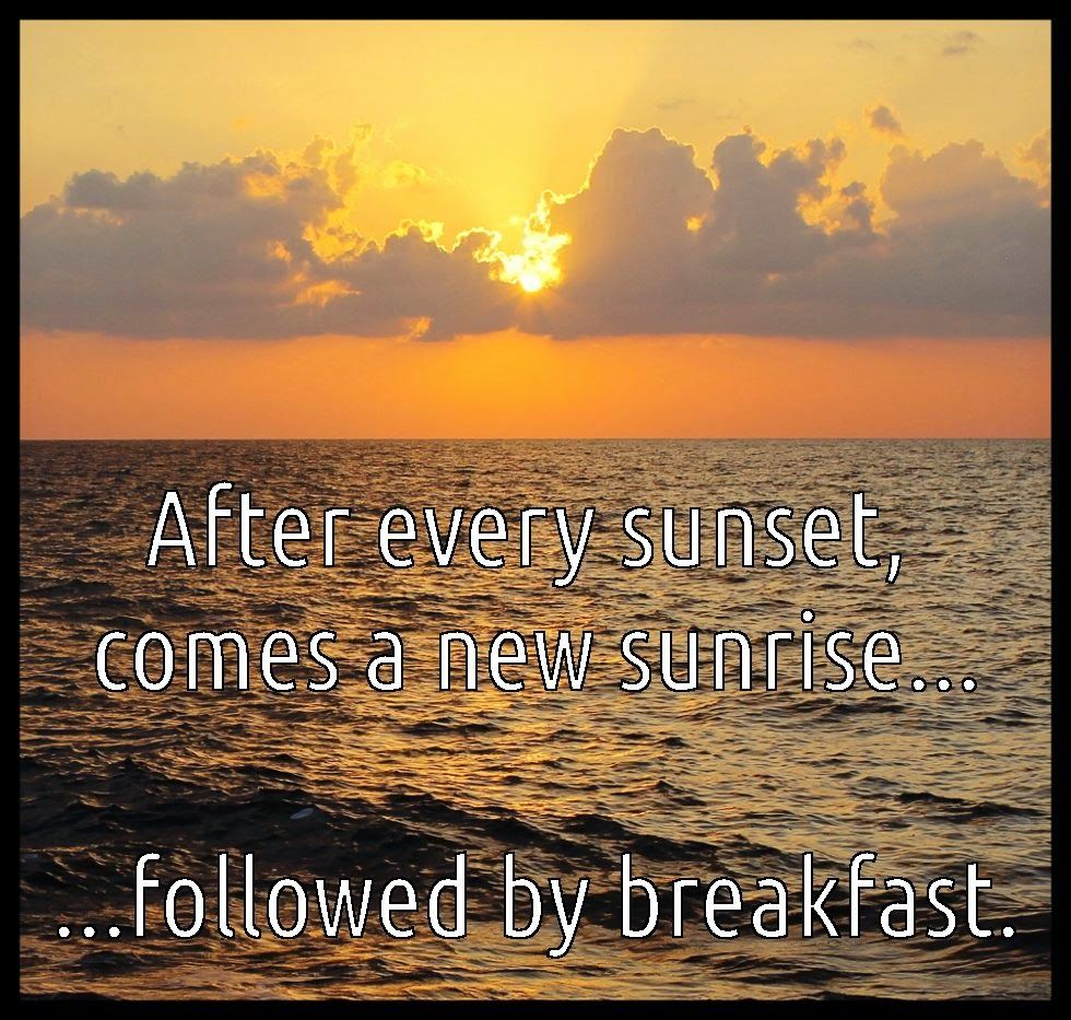 After Every Sunset Comes E New Sunrise Followed By Breakfast Work Quotes Funny Funny Inspirational Quotes Inspirational Quotes With Images