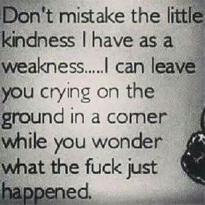 Don T Mistake My Kindness For Weakness Quotes Bing Images Kindness For Weakness Quotes Weakness Quotes Badass Quotes