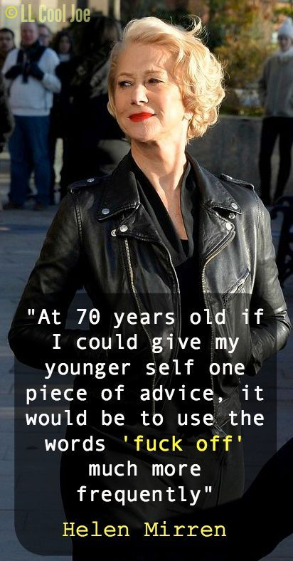 Helen Mirren is spot on here. At 51, I wholly concur. My life would have been infinitely better if I had told a number of people to fuck off!