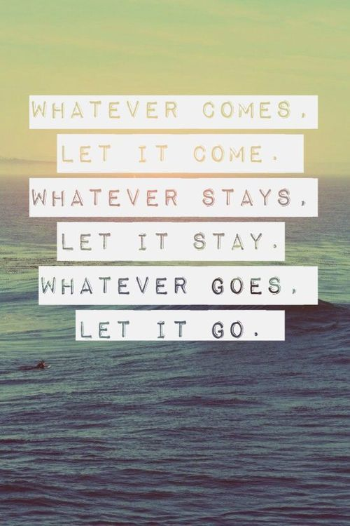 Let It Go Quotes Inspiration Whatever Comes Let It Comewhatever Stays Let It Staywhatever