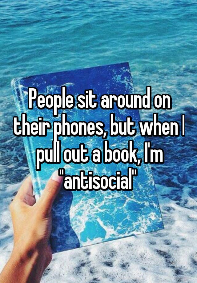 People sit around on their phones, but when I pull out a book, I'm