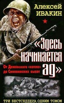 Алексей  Ивакин  - «Здесь начинается ад». От Демянского «котла» до Синявинских высот