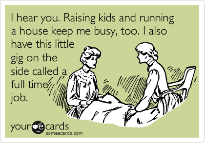 I hear you. Raising kids and running a house keep me busy, too. I also have this little gig on the side called a full time job.
