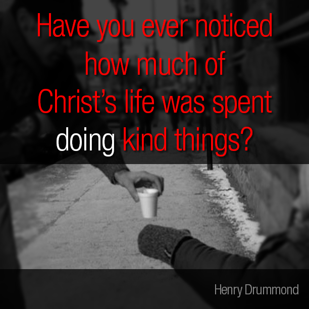Have you ever noticed how much of Christ's life was spent doing kind things?Not saying kind things, not preaching kindness, but doing kindness. -Henry Drummond